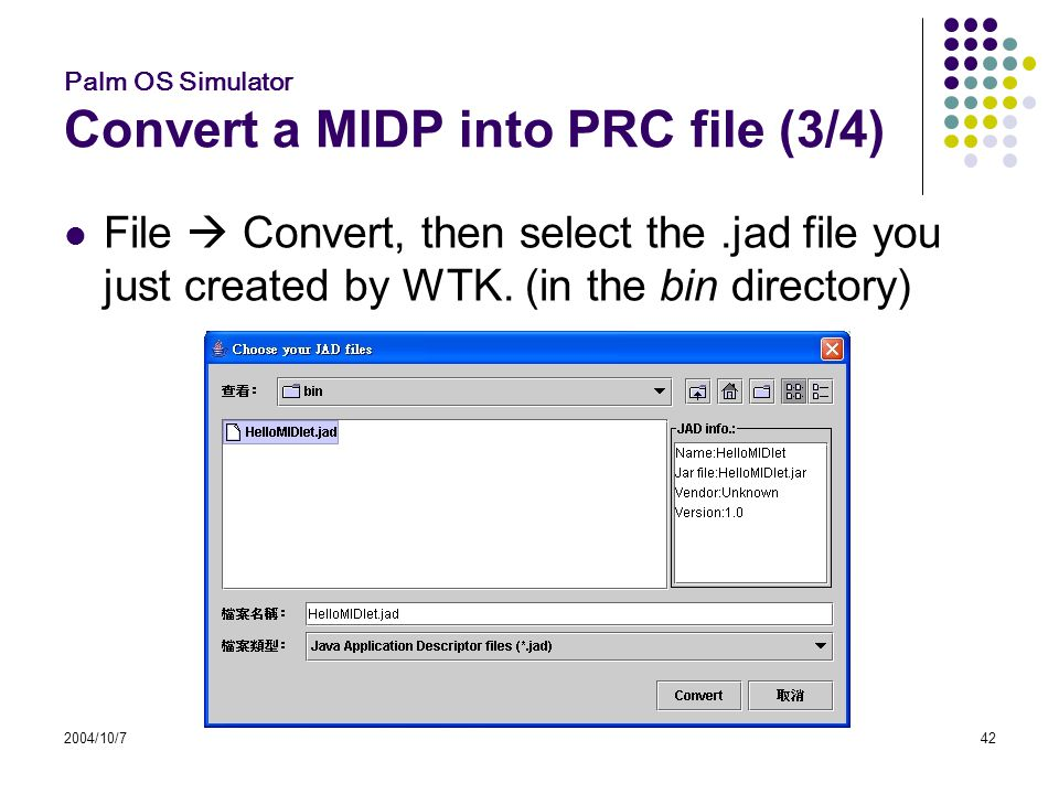 2004/10/742 Palm OS Simulator Convert a MIDP into PRC file (3/4) File  Convert, then select the.jad file you just created by WTK.
