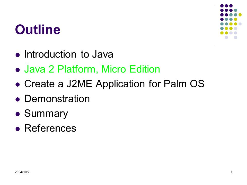 2004/10/77 Outline Introduction to Java Java 2 Platform, Micro Edition Create a J2ME Application for Palm OS Demonstration Summary References
