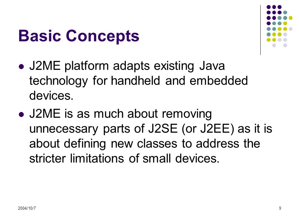 2004/10/79 Basic Concepts J2ME platform adapts existing Java technology for handheld and embedded devices.