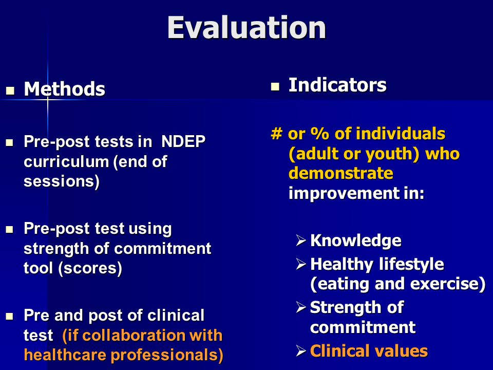 Evaluation Methods Methods Pre-post tests in NDEP curriculum (end of sessions) Pre-post tests in NDEP curriculum (end of sessions) Pre-post test using strength of commitment tool (scores) Pre-post test using strength of commitment tool (scores) Pre and post of clinical test (if collaboration with healthcare professionals) Pre and post of clinical test (if collaboration with healthcare professionals) Indicators Indicators # or % of individuals (adult or youth) who demonstrate improvement in:  Knowledge  Healthy lifestyle (eating and exercise)  Strength of commitment  Clinical values