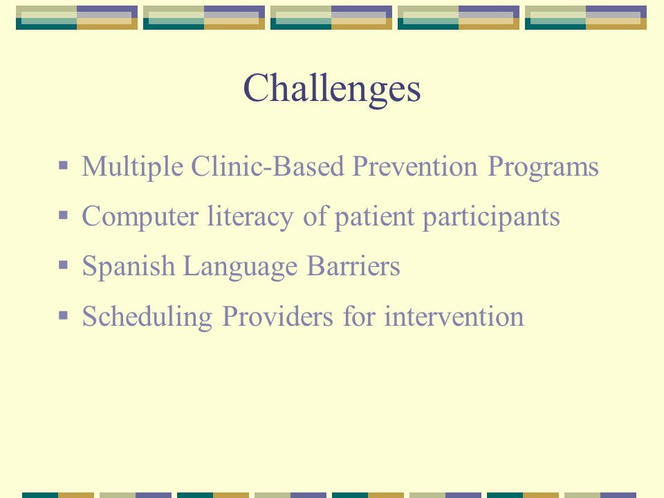 Challenges  Multiple Clinic-Based Prevention Programs  Computer literacy of patient participants  Spanish Language Barriers  Scheduling Providers for intervention
