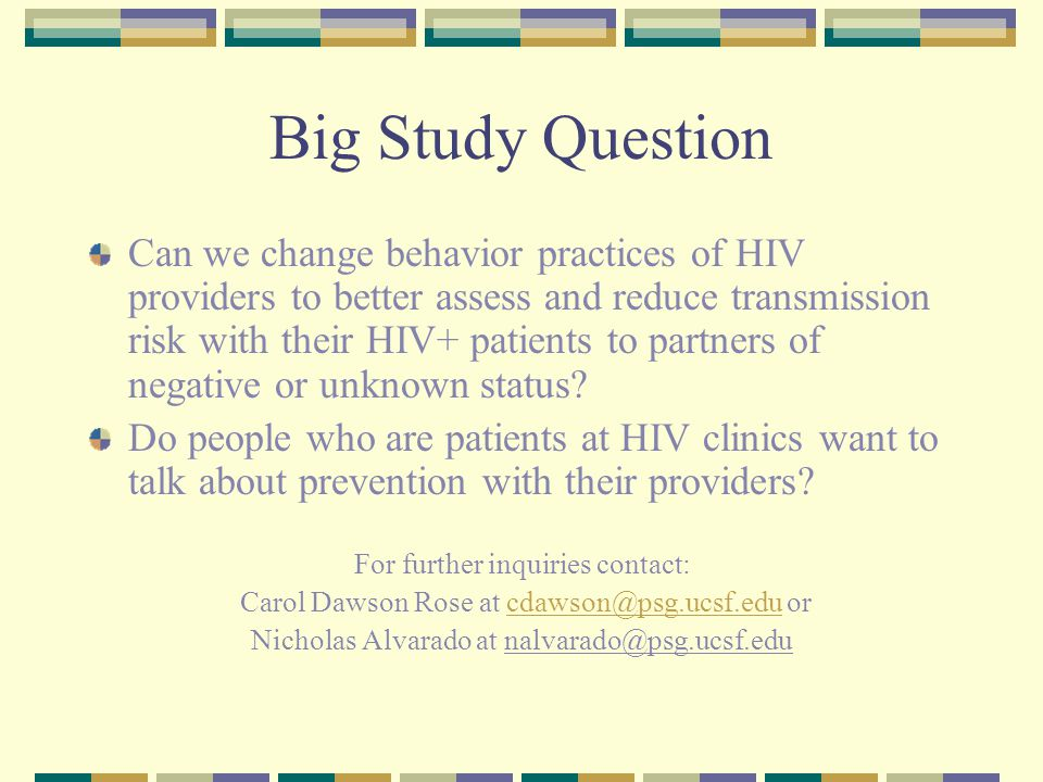 Big Study Question Can we change behavior practices of HIV providers to better assess and reduce transmission risk with their HIV+ patients to partners of negative or unknown status.