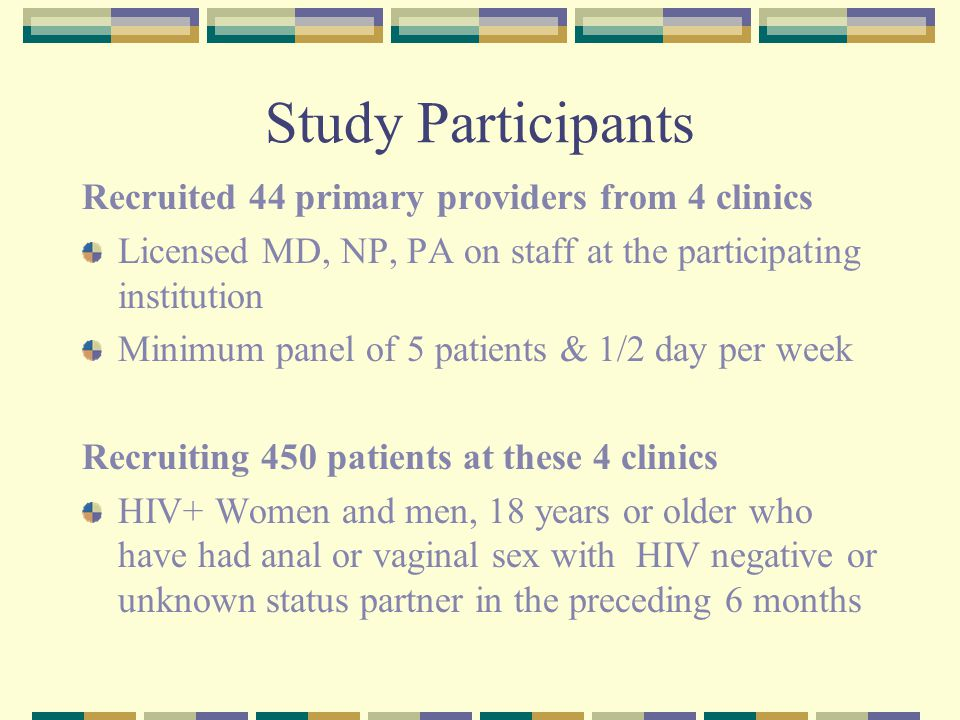 Study Participants Recruited 44 primary providers from 4 clinics Licensed MD, NP, PA on staff at the participating institution Minimum panel of 5 patients & 1/2 day per week Recruiting 450 patients at these 4 clinics HIV+ Women and men, 18 years or older who have had anal or vaginal sex with HIV negative or unknown status partner in the preceding 6 months