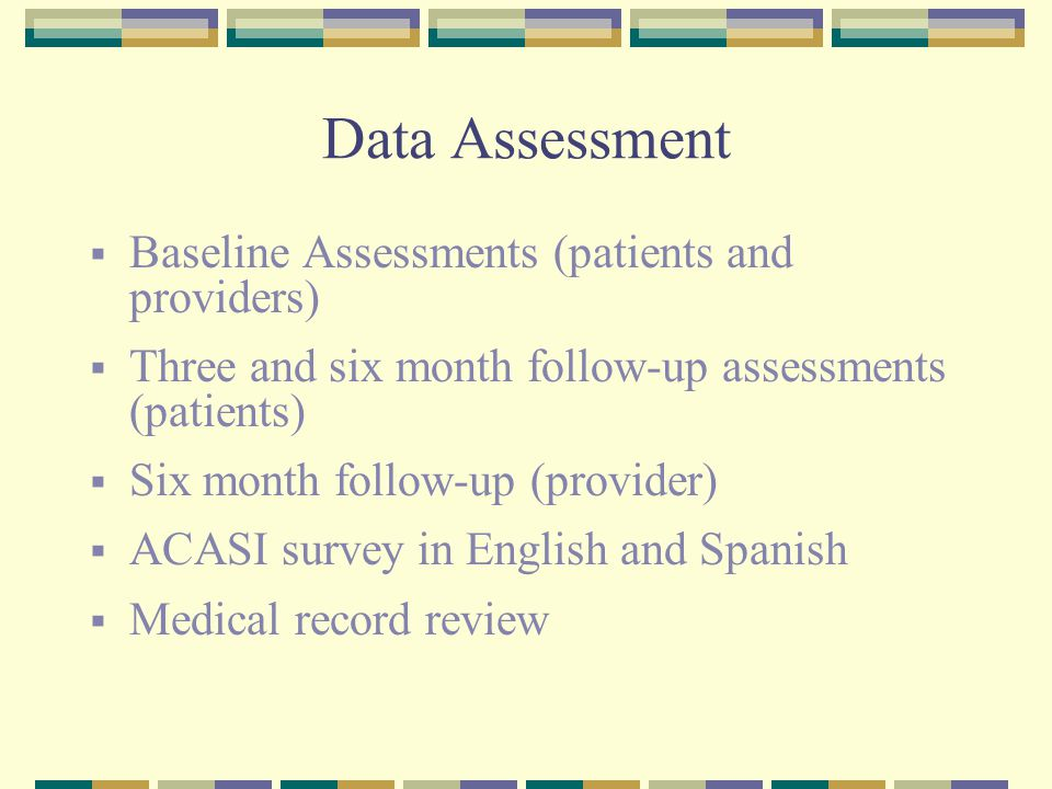 Data Assessment  Baseline Assessments (patients and providers)  Three and six month follow-up assessments (patients)  Six month follow-up (provider)  ACASI survey in English and Spanish  Medical record review