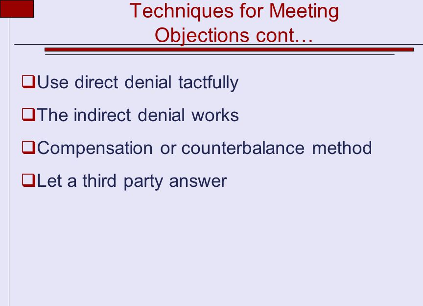 Techniques for Meeting Objections cont…  Use direct denial tactfully  The indirect denial works  Compensation or counterbalance method  Let a third party answer