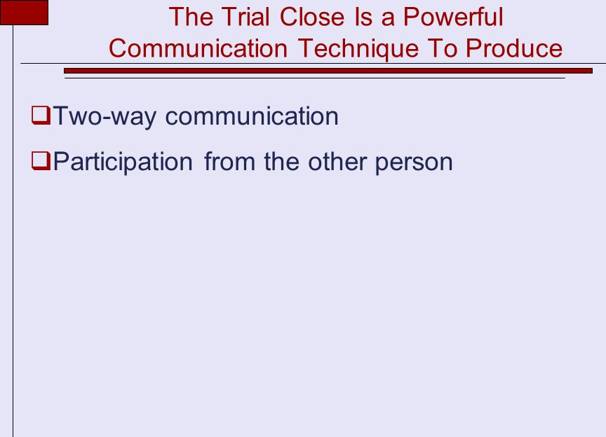 The Trial Close Is a Powerful Communication Technique To Produce  Two-way communication  Participation from the other person