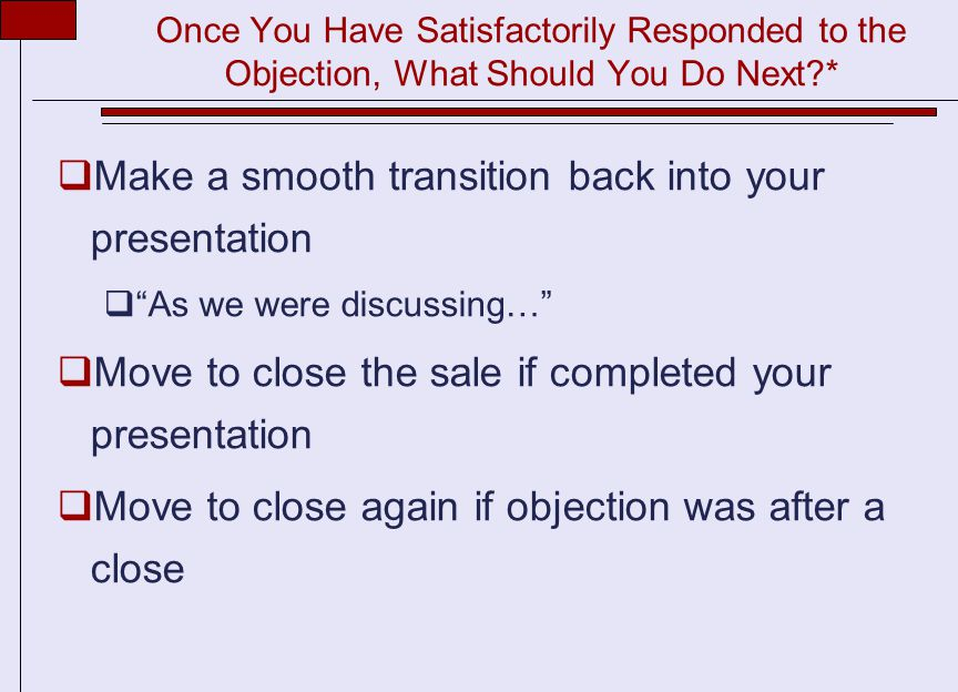 Once You Have Satisfactorily Responded to the Objection, What Should You Do Next *  Make a smooth transition back into your presentation  As we were discussing…  Move to close the sale if completed your presentation  Move to close again if objection was after a close