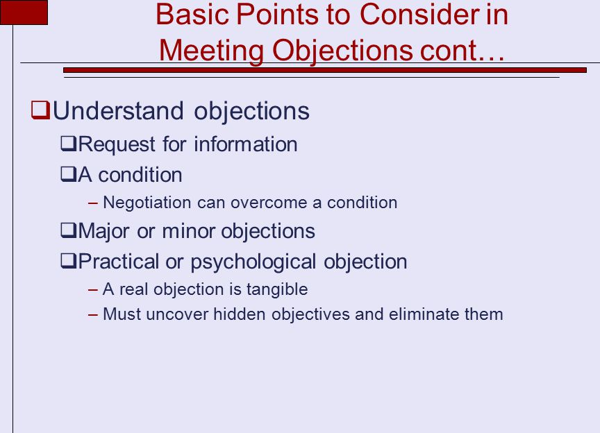 Basic Points to Consider in Meeting Objections cont…  Understand objections  Request for information  A condition –Negotiation can overcome a condition  Major or minor objections  Practical or psychological objection –A real objection is tangible –Must uncover hidden objectives and eliminate them