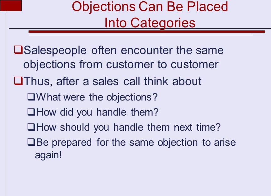 Objections Can Be Placed Into Categories  Salespeople often encounter the same objections from customer to customer  Thus, after a sales call think about  What were the objections.