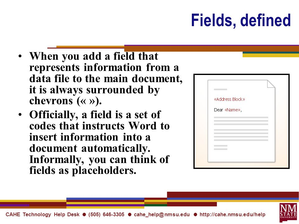 CAHE Technology Help Desk ● (505) ● ●   Fields, defined When you add a field that represents information from a data file to the main document, it is always surrounded by chevrons (« »).