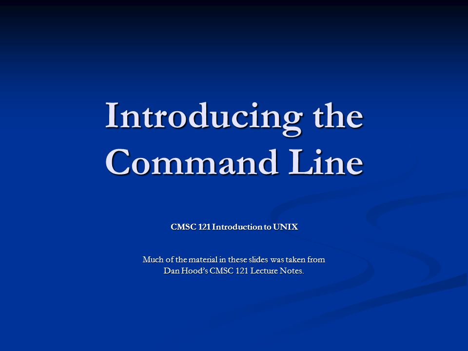 Introducing the Command Line CMSC 121 Introduction to UNIX Much of the material in these slides was taken from Dan Hood's CMSC 121 Lecture Notes.