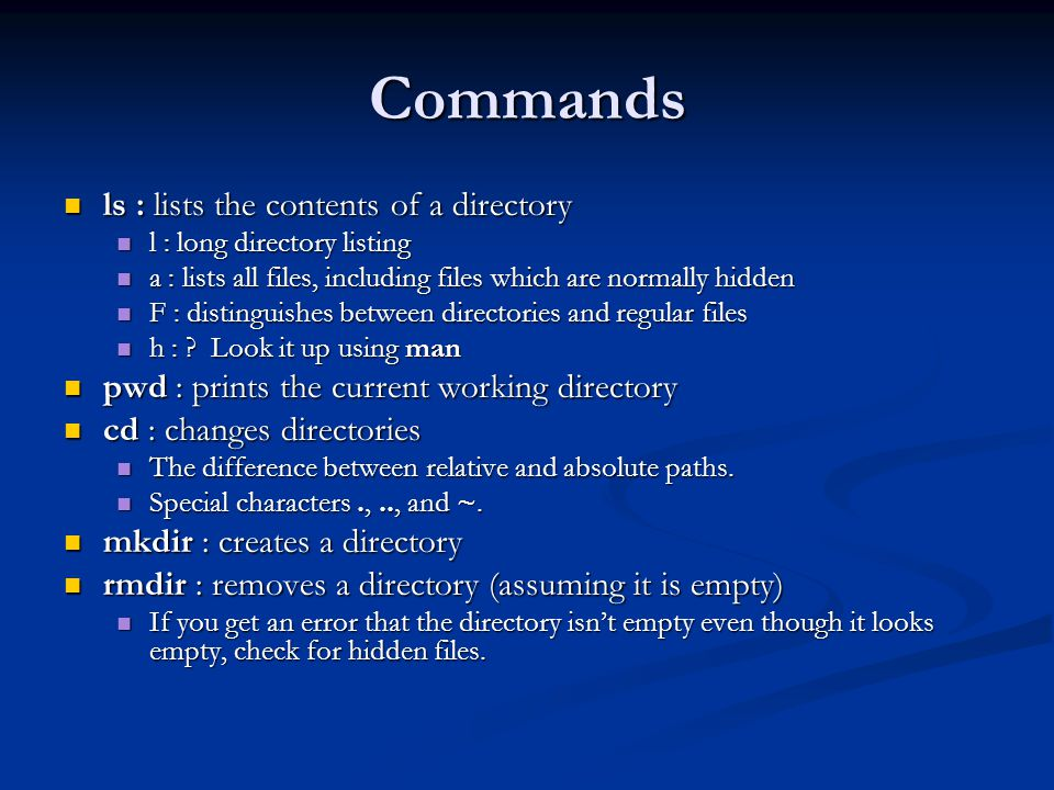 Commands ls : lists the contents of a directory ls : lists the contents of a directory l : long directory listing l : long directory listing a : lists all files, including files which are normally hidden a : lists all files, including files which are normally hidden F : distinguishes between directories and regular files F : distinguishes between directories and regular files h : .