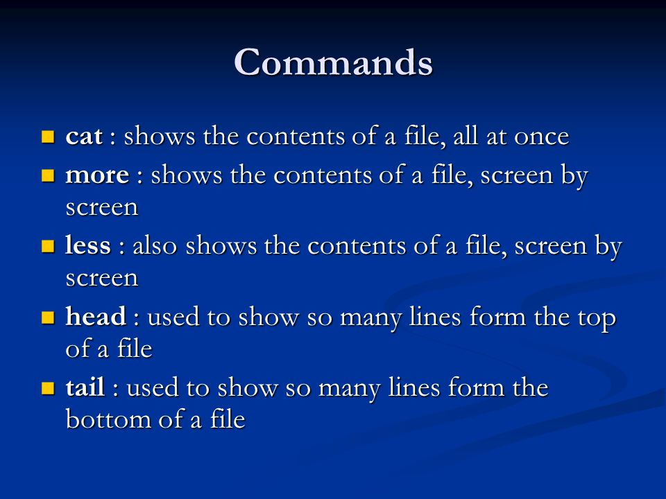 Commands cat : shows the contents of a file, all at once cat : shows the contents of a file, all at once more : shows the contents of a file, screen by screen more : shows the contents of a file, screen by screen less : also shows the contents of a file, screen by screen less : also shows the contents of a file, screen by screen head : used to show so many lines form the top of a file head : used to show so many lines form the top of a file tail : used to show so many lines form the bottom of a file tail : used to show so many lines form the bottom of a file