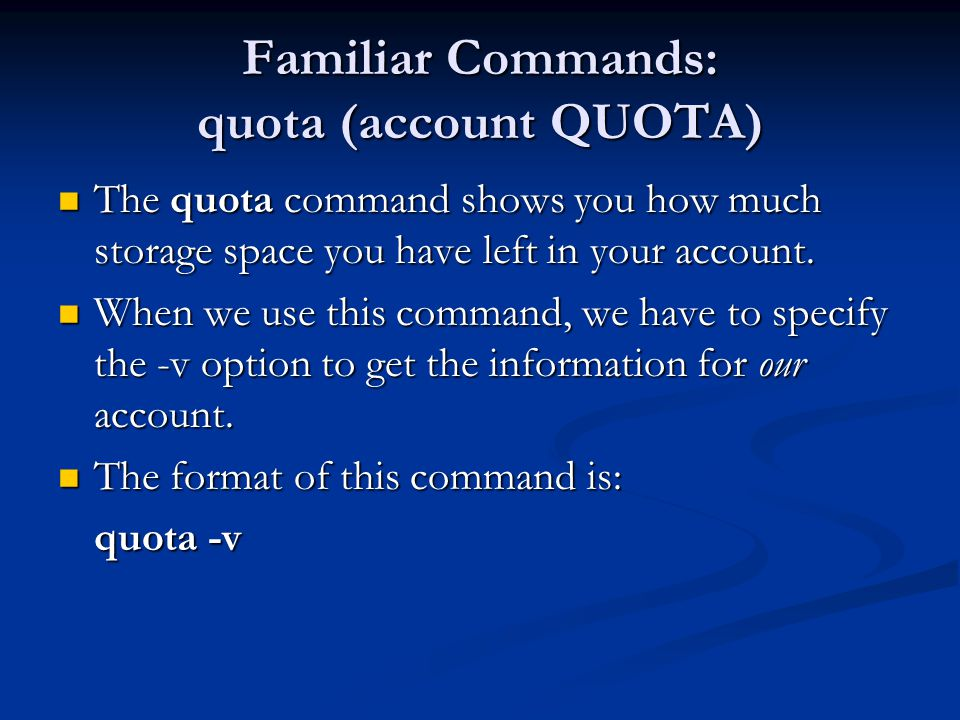 Familiar Commands: quota (account QUOTA) The quota command shows you how much storage space you have left in your account.