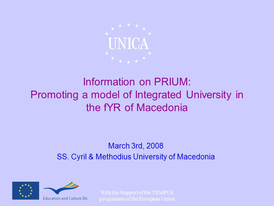 With the Support of the TEMPUS programme of the European Union Information on PRIUM: Promoting a model of Integrated University in the fYR of Macedonia March 3rd, 2008 SS.