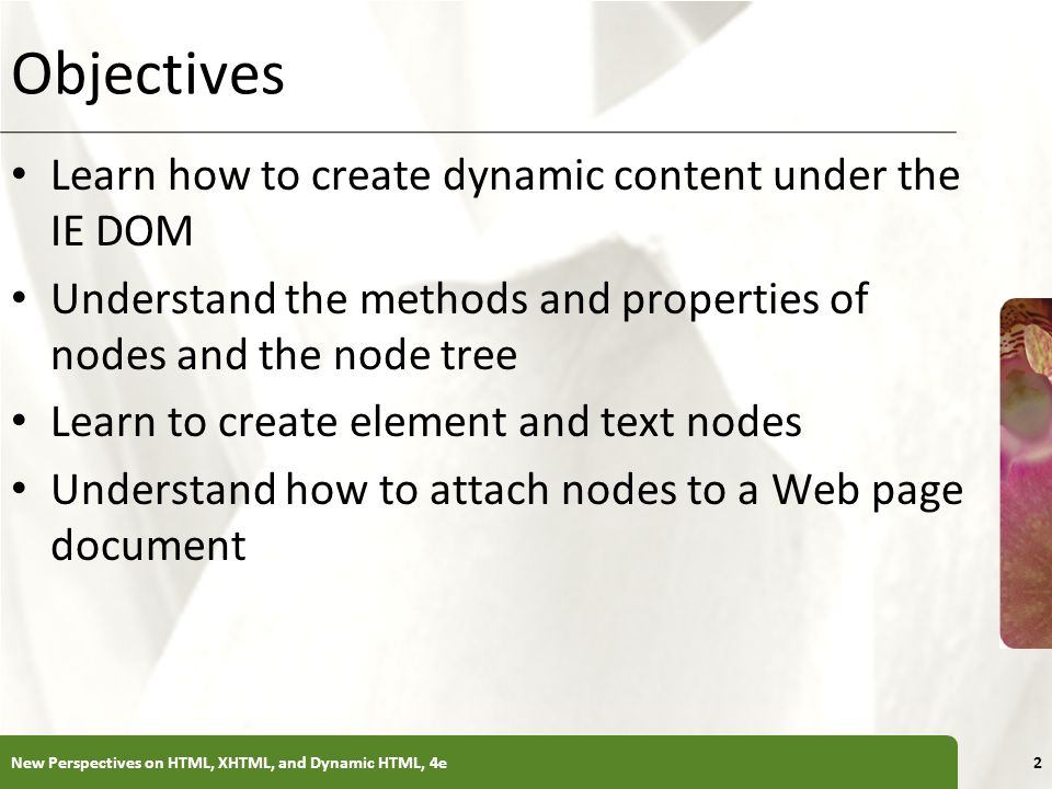 XP Objectives Learn how to create dynamic content under the IE DOM Understand the methods and properties of nodes and the node tree Learn to create element and text nodes Understand how to attach nodes to a Web page document New Perspectives on HTML, XHTML, and Dynamic HTML, 4e2