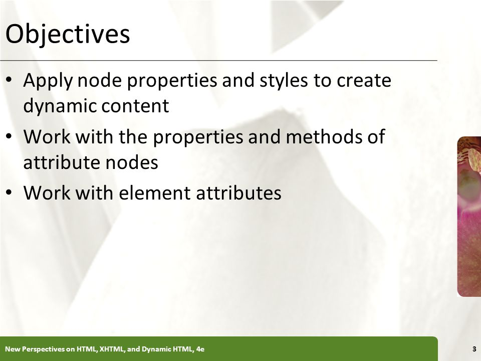 XP Objectives Apply node properties and styles to create dynamic content Work with the properties and methods of attribute nodes Work with element attributes New Perspectives on HTML, XHTML, and Dynamic HTML, 4e3
