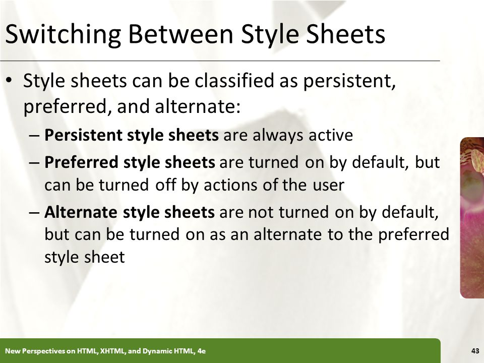 XP Switching Between Style Sheets Style sheets can be classified as persistent, preferred, and alternate: – Persistent style sheets are always active – Preferred style sheets are turned on by default, but can be turned off by actions of the user – Alternate style sheets are not turned on by default, but can be turned on as an alternate to the preferred style sheet New Perspectives on HTML, XHTML, and Dynamic HTML, 4e43