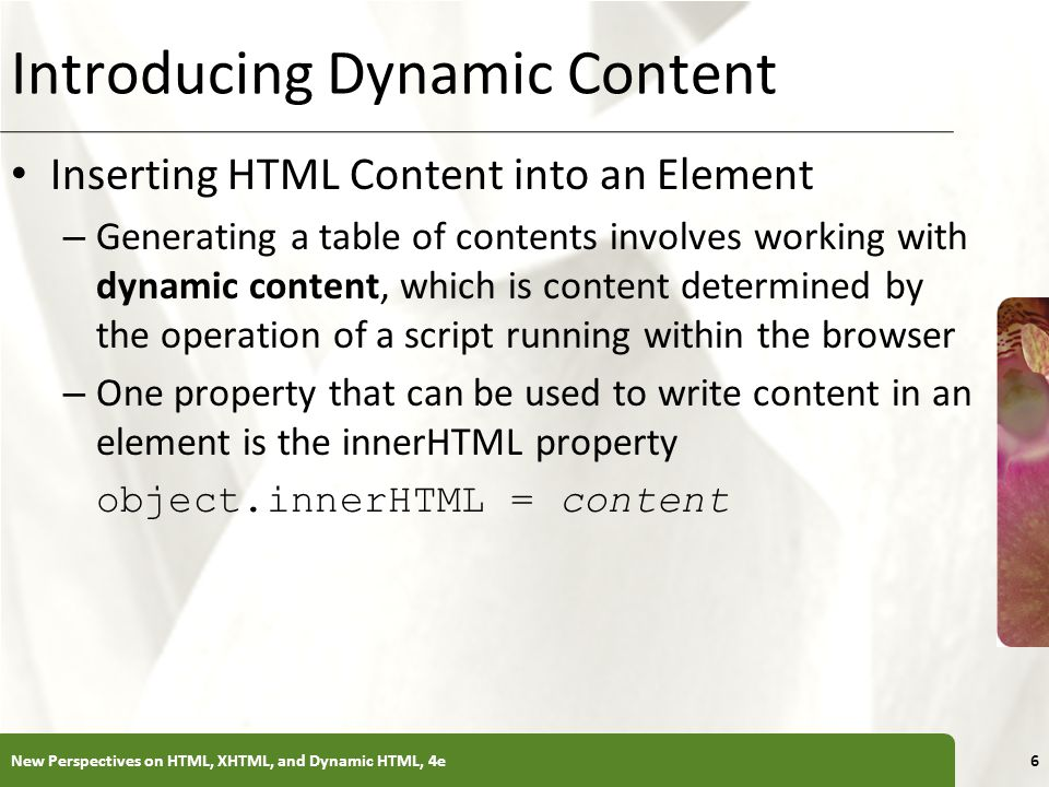 XP Introducing Dynamic Content Inserting HTML Content into an Element – Generating a table of contents involves working with dynamic content, which is content determined by the operation of a script running within the browser – One property that can be used to write content in an element is the innerHTML property object.innerHTML = content New Perspectives on HTML, XHTML, and Dynamic HTML, 4e6