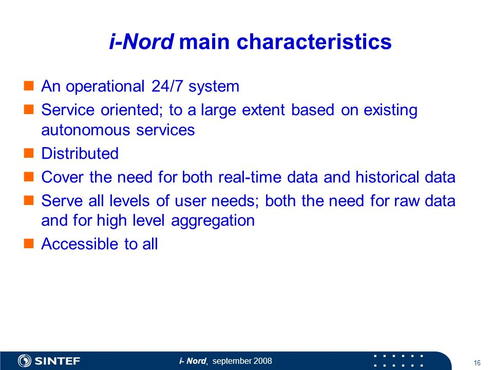 i- Nord, september i-Nord main characteristics An operational 24/7 system Service oriented; to a large extent based on existing autonomous services Distributed Cover the need for both real-time data and historical data Serve all levels of user needs; both the need for raw data and for high level aggregation Accessible to all