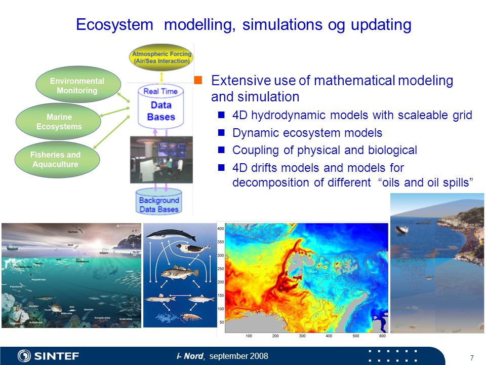 i- Nord, september Ecosystem modelling, simulations og updating Extensive use of mathematical modeling and simulation 4D hydrodynamic models with scaleable grid Dynamic ecosystem models Coupling of physical and biological 4D drifts models and models for decomposition of different oils and oil spills