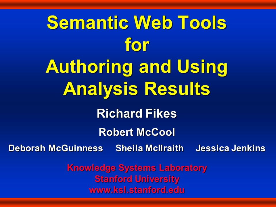 Semantic Web Tools for Authoring and Using Analysis Results Richard Fikes Robert McCool Deborah McGuinness Sheila McIlraith Jessica Jenkins Knowledge Systems Laboratory Stanford University