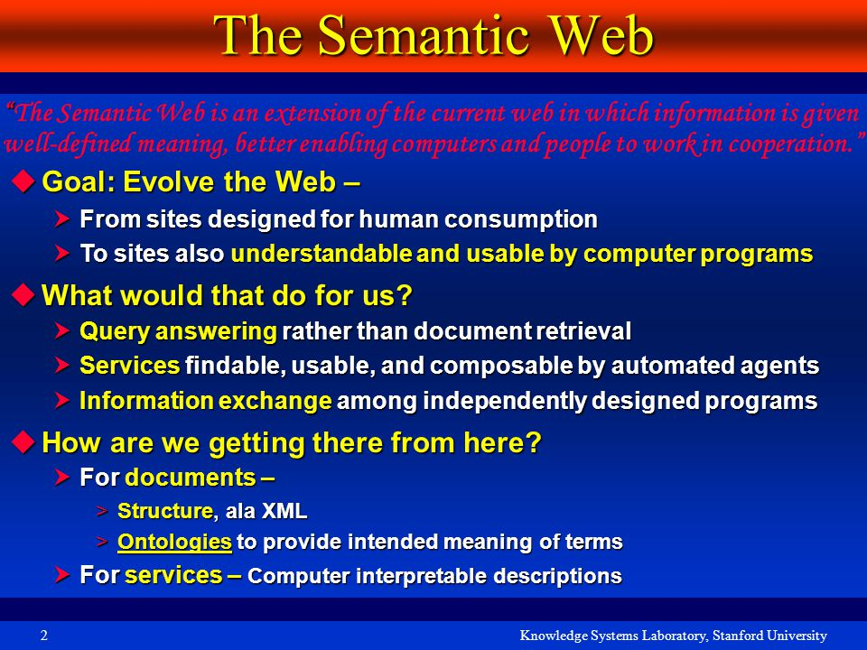 Knowledge Systems Laboratory, Stanford University2 The Semantic Web  Goal: Evolve the Web –  From sites designed for human consumption  To sites also understandable and usable by computer programs  What would that do for us.