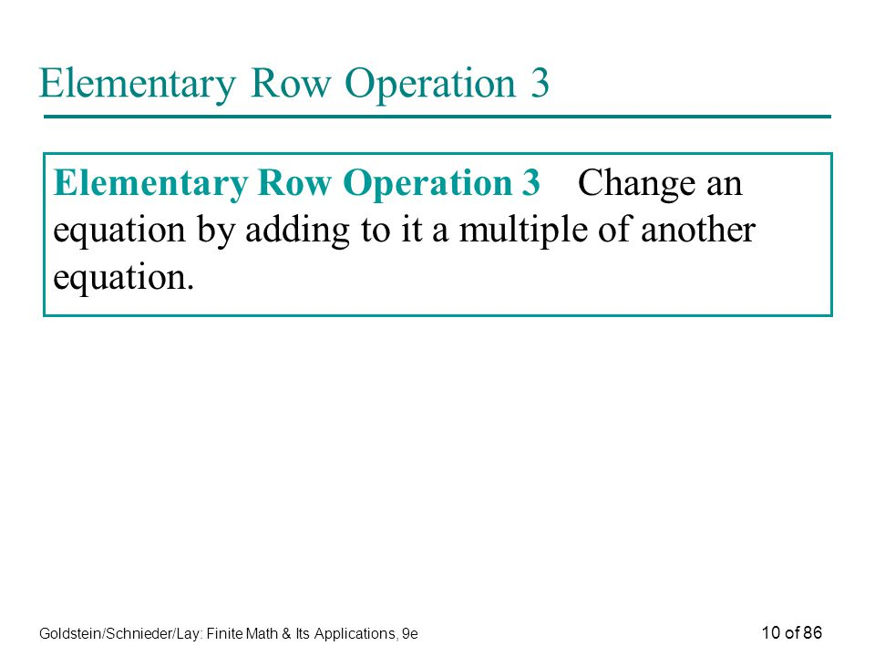 Goldstein/Schnieder/Lay: Finite Math & Its Applications, 9e 10 of 86 Elementary Row Operation 3 Elementary Row Operation 3Change an equation by adding to it a multiple of another equation.