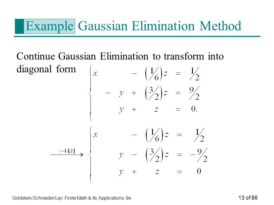 Goldstein/Schnieder/Lay: Finite Math & Its Applications, 9e 13 of 86 Example Gaussian Elimination Method Continue Gaussian Elimination to transform into diagonal form