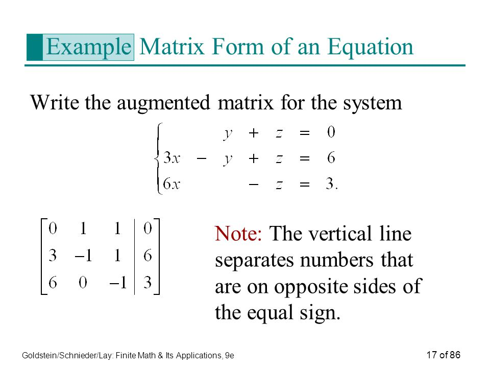 Goldstein/Schnieder/Lay: Finite Math & Its Applications, 9e 17 of 86 Example Matrix Form of an Equation Write the augmented matrix for the system Note: The vertical line separates numbers that are on opposite sides of the equal sign.