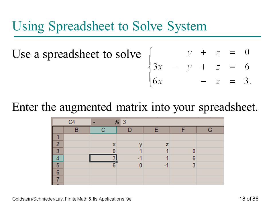 Goldstein/Schnieder/Lay: Finite Math & Its Applications, 9e 18 of 86 Using Spreadsheet to Solve System Use a spreadsheet to solve Enter the augmented matrix into your spreadsheet.