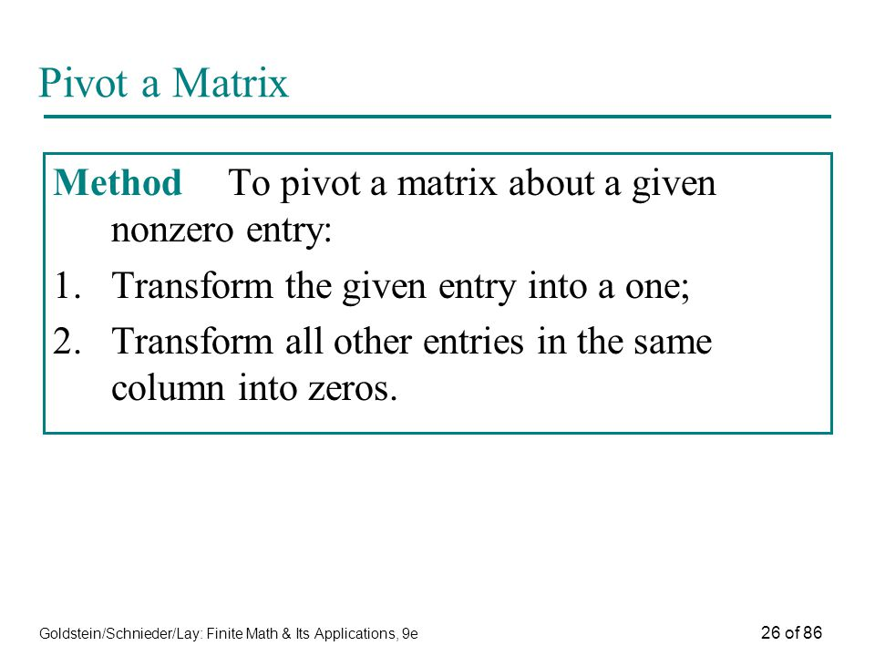 Goldstein/Schnieder/Lay: Finite Math & Its Applications, 9e 26 of 86 Pivot a Matrix MethodTo pivot a matrix about a given nonzero entry: 1.Transform the given entry into a one; 2.Transform all other entries in the same column into zeros.