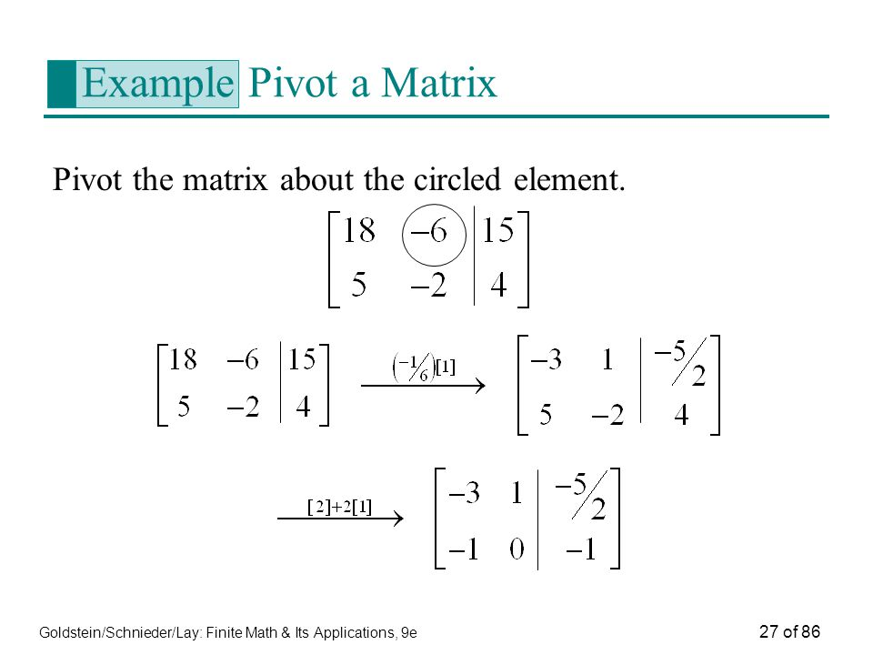 Goldstein/Schnieder/Lay: Finite Math & Its Applications, 9e 27 of 86 Example Pivot a Matrix Pivot the matrix about the circled element.