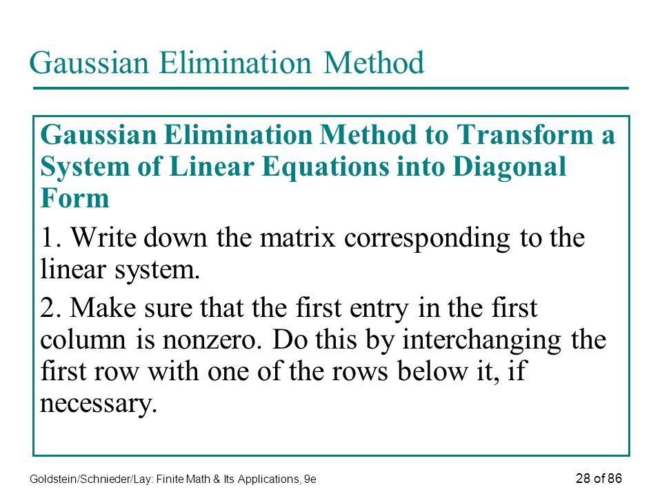 Goldstein/Schnieder/Lay: Finite Math & Its Applications, 9e 28 of 86 Gaussian Elimination Method Gaussian Elimination Method to Transform a System of Linear Equations into Diagonal Form 1.