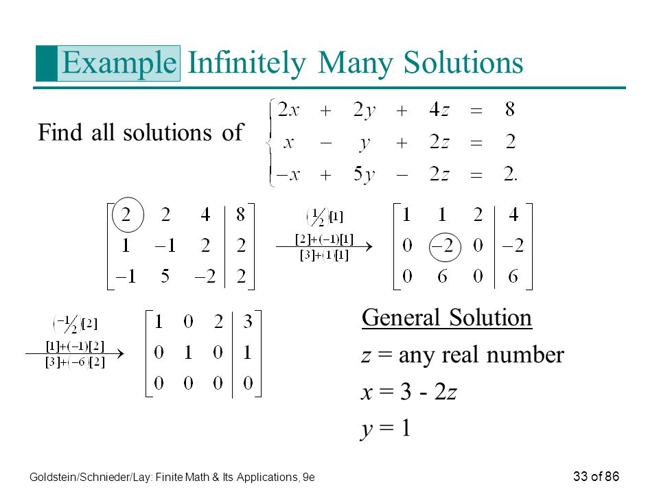 Goldstein/Schnieder/Lay: Finite Math & Its Applications, 9e 33 of 86 Example Infinitely Many Solutions Find all solutions of General Solution z = any real number x = 3 - 2z y = 1