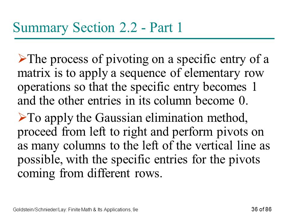 Goldstein/Schnieder/Lay: Finite Math & Its Applications, 9e 36 of 86 Summary Section Part 1  The process of pivoting on a specific entry of a matrix is to apply a sequence of elementary row operations so that the specific entry becomes 1 and the other entries in its column become 0.