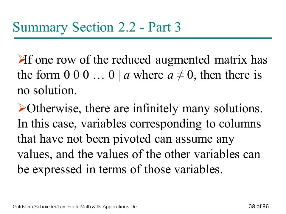 Goldstein/Schnieder/Lay: Finite Math & Its Applications, 9e 38 of 86 Summary Section Part 3  If one row of the reduced augmented matrix has the form … 0 | a where a ≠ 0, then there is no solution.