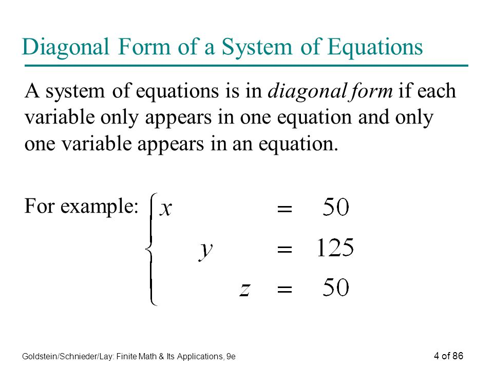 Goldstein/Schnieder/Lay: Finite Math & Its Applications, 9e 4 of 86 Diagonal Form of a System of Equations A system of equations is in diagonal form if each variable only appears in one equation and only one variable appears in an equation.
