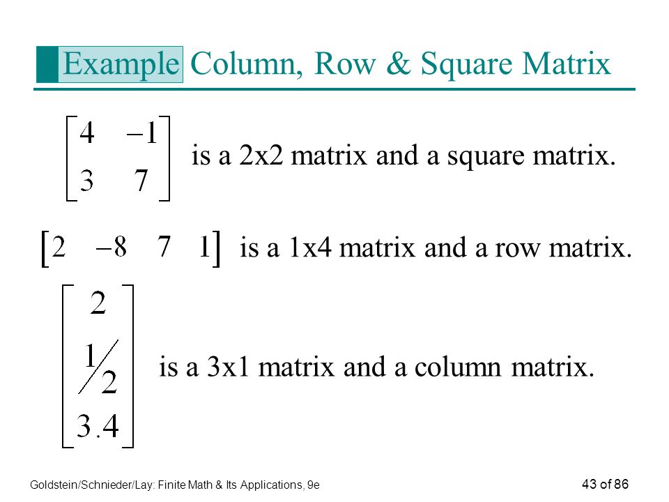 Goldstein/Schnieder/Lay: Finite Math & Its Applications, 9e 43 of 86 Example Column, Row & Square Matrix is a 2x2 matrix and a square matrix.