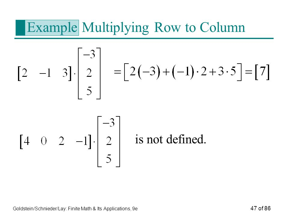 Goldstein/Schnieder/Lay: Finite Math & Its Applications, 9e 47 of 86 Example Multiplying Row to Column is not defined.