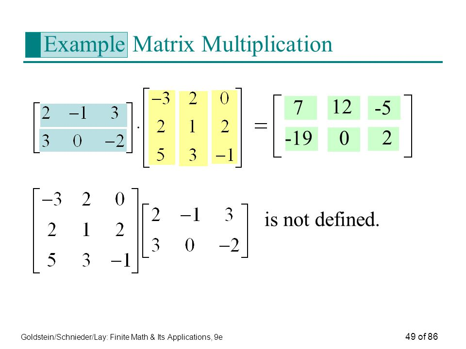Goldstein/Schnieder/Lay: Finite Math & Its Applications, 9e 49 of 86 Example Matrix Multiplication is not defined.