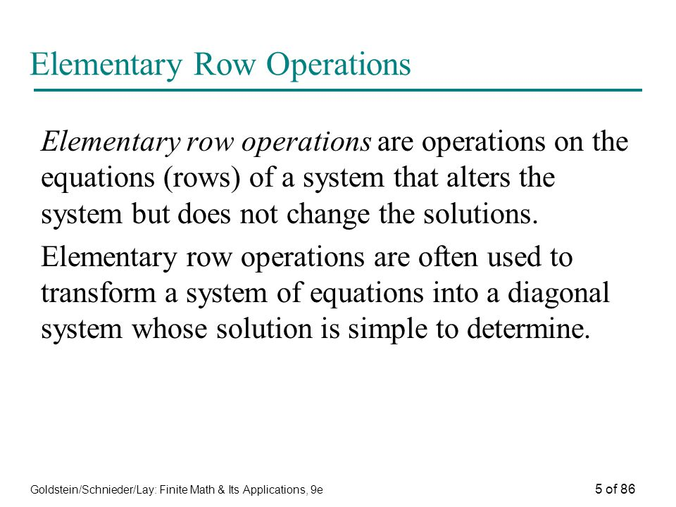 Goldstein/Schnieder/Lay: Finite Math & Its Applications, 9e 5 of 86 Elementary Row Operations Elementary row operations are operations on the equations (rows) of a system that alters the system but does not change the solutions.