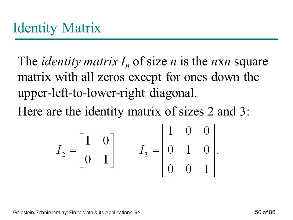 Goldstein/Schnieder/Lay: Finite Math & Its Applications, 9e 50 of 86 Identity Matrix The identity matrix I n of size n is the nxn square matrix with all zeros except for ones down the upper-left-to-lower-right diagonal.