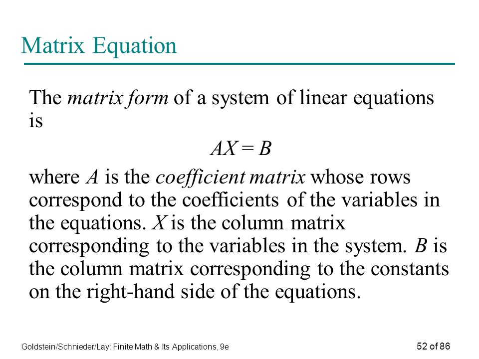 Goldstein/Schnieder/Lay: Finite Math & Its Applications, 9e 52 of 86 Matrix Equation The matrix form of a system of linear equations is AX = B where A is the coefficient matrix whose rows correspond to the coefficients of the variables in the equations.