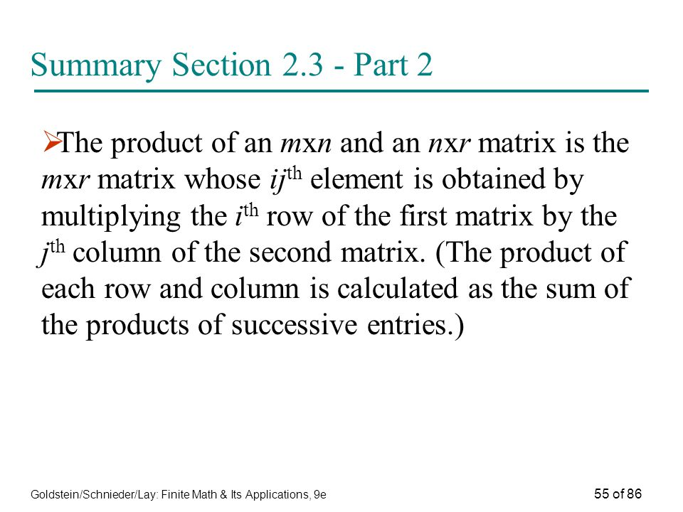 Goldstein/Schnieder/Lay: Finite Math & Its Applications, 9e 55 of 86 Summary Section Part 2  The product of an mxn and an nxr matrix is the mxr matrix whose ij th element is obtained by multiplying the i th row of the first matrix by the j th column of the second matrix.