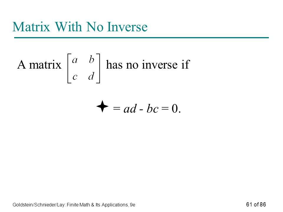 Goldstein/Schnieder/Lay: Finite Math & Its Applications, 9e 61 of 86 Matrix With No Inverse A matrix has no inverse if  = ad - bc = 0.