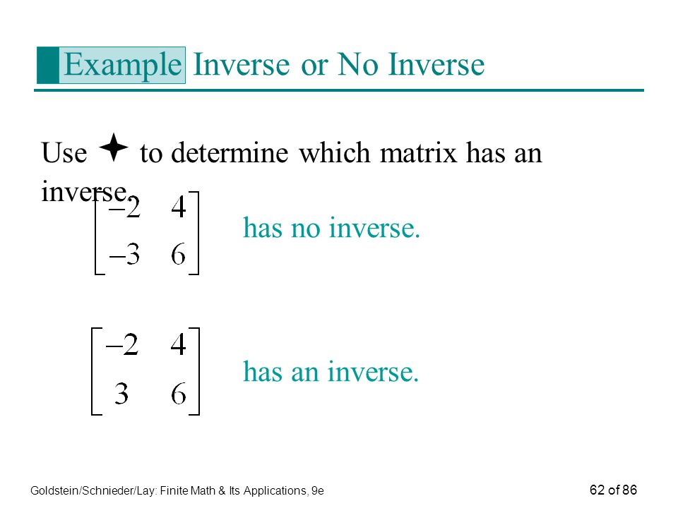 Goldstein/Schnieder/Lay: Finite Math & Its Applications, 9e 62 of 86 Example Inverse or No Inverse Use  to determine which matrix has an inverse.