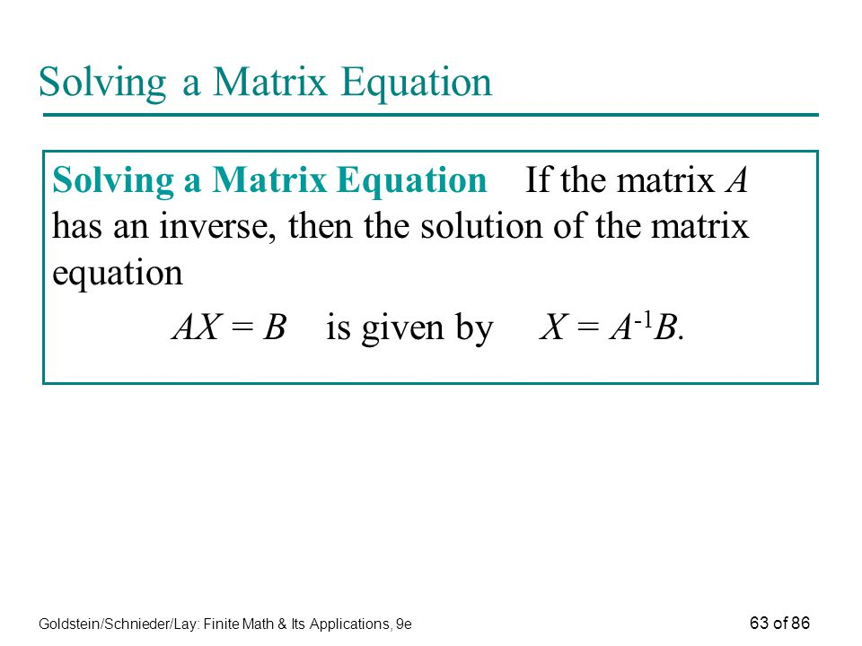 Goldstein/Schnieder/Lay: Finite Math & Its Applications, 9e 63 of 86 Solving a Matrix Equation Solving a Matrix Equation If the matrix A has an inverse, then the solution of the matrix equation AX = B is given by X = A -1 B.
