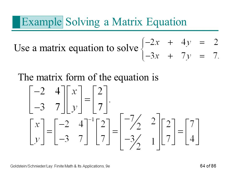 Goldstein/Schnieder/Lay: Finite Math & Its Applications, 9e 64 of 86 Example Solving a Matrix Equation Use a matrix equation to solve The matrix form of the equation is