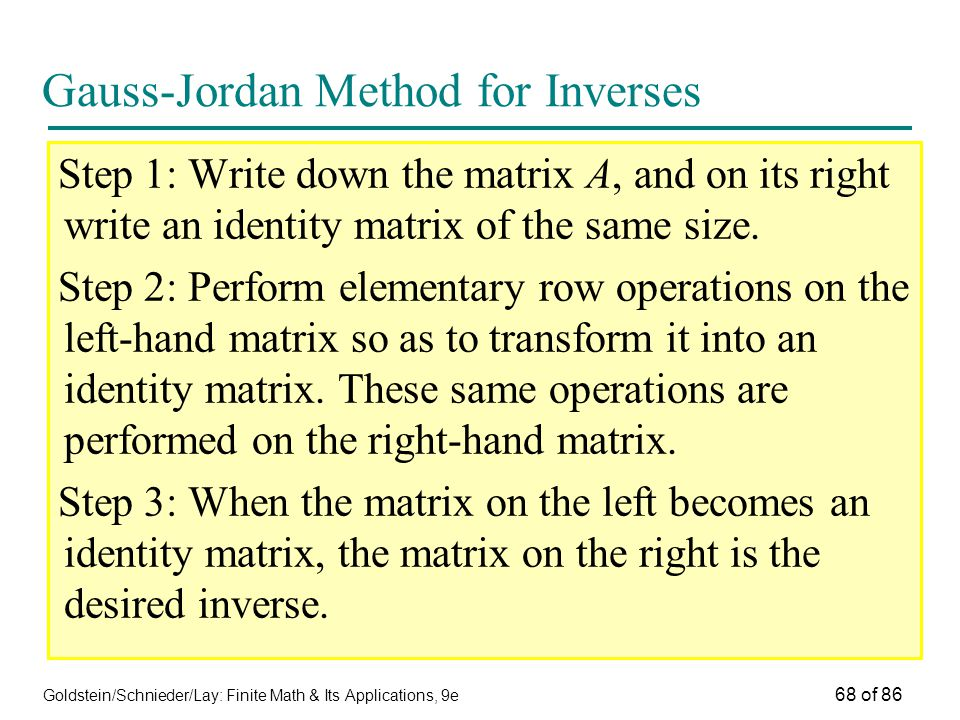 Goldstein/Schnieder/Lay: Finite Math & Its Applications, 9e 68 of 86 Gauss-Jordan Method for Inverses Step 1: Write down the matrix A, and on its right write an identity matrix of the same size.